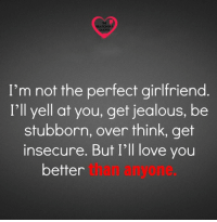 Jealous, Love, and Memes: THE  RELATIONSH P  QUOTES  I'm not the perfect girlfriend  I'll yell at you, get jealous, be  stubborn, over think, get  insecure. But I'll love you  better  than anyone.