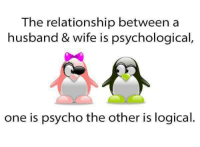 Husband: The relationship between a  husband & wife is psychological,  one is psycho the other is logical.