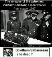 No,he schleep 😴 (@slavescomedy ): The remains of the astronaut  Vladimir Komarov, a man who fell  from space, 1967  Gowtham Sabareesan  Is he dead? No,he schleep 😴 (@slavescomedy )