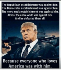 And President Trump will always defeat them because we are at his side! AGREE? Yes/No Let us know!: The Republican establishment was against him.  The Democratic establishment was against him.  The news media establishment was against him.  Almost the entire world was against him.  And he defeated them all.  Because everyone who loves  America was with him. And President Trump will always defeat them because we are at his side! AGREE? Yes/No Let us know!