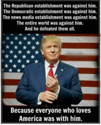 America, Memes, and News: The Republican establishment was against him.  The Democratic establishment was against him.  The news media establishment was against him.  The entire world was against him.  And he defeated them all.  Because everyone who loves  America was with him.