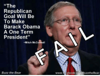 """""""The  Republican  Goal Will Be  To Make  Barack Obama  A One Term  President''  Mitch McConnell  Buzz the Bear  www.facebook.com BuzztheBear I'm sooooo glad that they failed, instead of President Obama."""