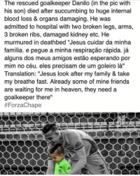 """Heartbreaking💔: The rescued goalkeeper Danilo (in the pic with  his son) died after succumbing to huge internal  blood loss & organs damaging. He was  admitted to hospital with two broken legs, arms,  3 broken ribs, damaged kidney etc. He  murmured in deathbed """"Jesus cuidar da minha  familia. e pegue a minha respiracao rapida.  ja  alguns dos meus amigos estao esperando por  mim no céu. eles precisam de um goleiro la""""  Translation: """"Jesus look after my family & take  my breathe fast. Already some of mine friends  are waiting for me in heaven, they need a  goalkeeper there""""  Heartbreaking💔"""