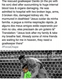 """This is heartbreaking 😢: The rescued goalkeeper Danilo (in the pic With  his son) died after succumbing to huge internal  blood loss & organs damaging. He was  admitted to hospital with two broken legs, arms,  3 broken ribs, damaged kidney etc. He  murmured in deathbed """"Jesus cuidar da minha  familia. e pegue a minha respiracao rapida. ja  alguns dos meus amigos estao esperando por  mim no céu. eles precisam de um goleiro la''  Translation: """"Jesus look after my family & take  my breathe fast. Already some of mine friends  are waiting for me in heaven, they need a  goalkeeper there""""  This is heartbreaking 😢"""