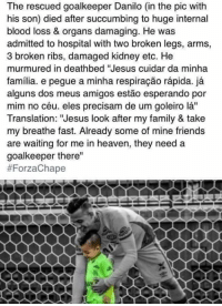 """This is heart breaking 😢: The rescued goalkeeper Danilo (in the pic with  his son) died after succumbing to huge internal  blood loss & organs damaging. He was  admitted to hospital with two broken legs, arms,  3 broken ribs, damaged kidney etc. He  murmured in deathbed """"Jesus cuidar da minha  familia. e pegue a minha respiracao rapida. ja  alguns dos meus amigos estao esperando por  mim no céu, eles precisam de um goleiro la''  Translation: """"Jesus look after my family & take  my breathe fast. Already some of mine friends  are waiting for me in heaven, they need a  goalkeeper there""""  This is heart breaking 😢"""