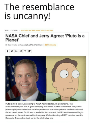 They kinda look alike also....no?...: The resemblance  is uncanny!  NASA CHIEF AND JERRY AGREE: 'PLUTO IS A PLANET  HOME  EXTREME  NASA Chief and Jerry Agree: 'Pluto is a  Planet'  By Joel Hruska on August 29, 2019 at 10:02 am  26 Comments  G+  Pluto is still a planet, according to NASA Administrator Jim Bridenstine. The  announcement puts him in good company with noted human astronomer Jerry Smith  (above right) who staked out a similar position on our solar system's smallest and most  distant dwarf planet. Smith was unavailable for comment, but Bridenstine was willing to  speak out on the controversial topic anyway. While attending a FIRST robotics event in  Colorado, Bridenstine stuck up for the diminutive orb They kinda look alike also....no?...