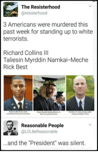 """2Nd Lieutenant: The Resisterhood  resisterhood  3 Americans were murdered this  past week for standing up to white  terrorists.  Richard Collins III  Taliesin Myrddin Namkai-Meche  Rick Best  Richard Colins newly  KickBest Army veteran public  alesin Myrddin NamikaMeche 23  commissioned Army 2nd Lieutenant  servant and father of four  ad and intern  Reasonable People  @LOLBeReasonable  ...and the """"President"""" was silent."""