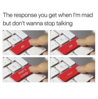 Everytime..😥😂😂: The response you get when I'm mad  but don't wanna stop talking Everytime..😥😂😂