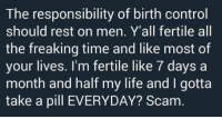 fertile: The responsibility of birth control  should rest on men. Y'all fertile all  the freaking time and like most of  your lives. I'm fertile like 7 days a  month and half my life and I gotta  take a pill EVERYDAY? Scam.