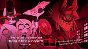 This is why we can't have nice things (Hazbin Hotel): The rest of the party just  trying to have a shopping  The chaotic evil warlock  lighting a town on fire  session This is why we can't have nice things (Hazbin Hotel)