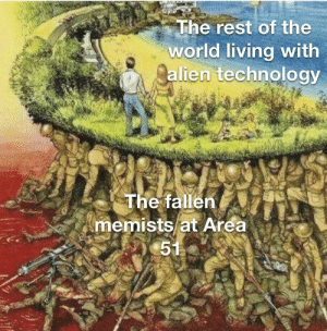 Good luck bois: The rest of the  world living with  alien technology  The fallen  memists at Area  51 Good luck bois