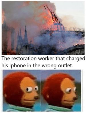 Fire, Imagine, and Knowing: The restoration worker that charged  his lphone in the wrong outlet. Imagine knowing you caused the fire