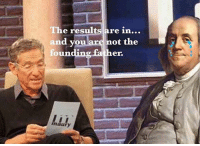 The results are in...  and you are not the  foundi  a er.  maury Considering how much sex he had, he must've been a lot of people's founding father.
