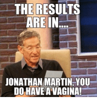 Lmao, Martin, and Nfl: THE RESULTS  ARE IN  JONATHAN MARTIN YOU  DO HAVE A VAGINA! Lmao  Credit - Chaz Newbury