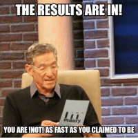 THE RESULTS ARE IN!  maury  YOU ARE NOT! AS FASTAS  YOUCLAIMED TO BE I'm just going to leave this here