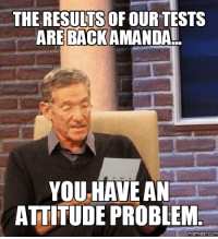 amanda: THE RESULTS OF OURTESTS  ARE BACK AMANDA!  YOU HAVE AN  ATTITUDE PROBLEM  Memes COM
