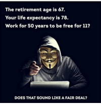 retirement: The retirement age is 67.  Your life expectancy is 78.  Work for 50 years to be free for 11?  DOES THAT SOUND LIKE A FAIR DEAL?