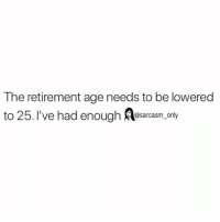 Funny, Memes, and Enough: The retirement age needs to be lowered  to 25. I've had enough Alesarcam only SarcasmOnly