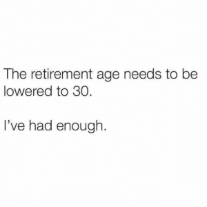 Memes, 🤖, and Enough: The retirement age needs to be  lowered to 30.  I've had enough.