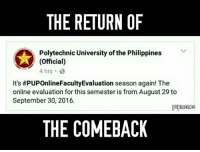 Payback time it is. 😏: THE RETURN OF  Polytechnic University of the Philippines  (official)  4 hrs 3  It's #PUPOnlineFacultyEvaluation season again! The  online evaluation for this semester is from August 29 to  September 30, 2016.  pupmemes  THE COMEBACK Payback time it is. 😏