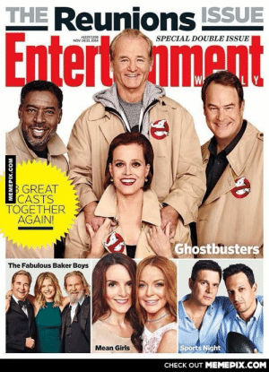 The cast of 'Ghostbusters' reunited for their 30th Anniversary.omg-humor.tumblr.com: THE Reunions ISSUE  Entertnment  #1337/1338  NOV. 14/21, 2014  SPECIAL DOUBLE ISSUE  B GREAT  CASTS  TOGETHER  AGAIN!  Ghostbusters  The Fabulous Baker Boys  Sports Night  Mean Girls  CHECK OUT MEMEPIX.COM  MEMEPIX.COM The cast of 'Ghostbusters' reunited for their 30th Anniversary.omg-humor.tumblr.com