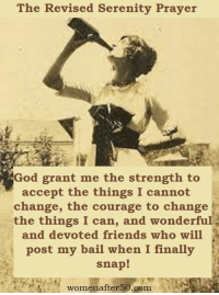 Finals, Friends, and God: The Revised Serenity Prayer  God grant me the strength to  accept the things I cannot  change, the courage to change  the things I can, and wonderful  and devoted friends who will  post my bail when I finally  snap!  womenafter50.com i