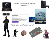 "Fortnite Starter Pack: The rich 10-14 year old Fortnite  Starter Pack  K/d  0.38  Wins  0  All Subscriptions  Prime $4.99 $9.99 $24.99  Free Channel Sub with Twitch Prime  Support your favorite streamer, plus get free game loot every  10,000 3,500  V-Bucks  month, ad-free viewing, and loads more with Twitch Prime.  10,000 (*3,500 Bonus) V-Bucks  $99.99  Start Your Free Trial  ""Ninja is the best Fortnite player""  0  0"