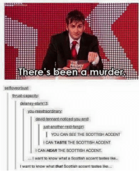 Memes, Tanning, and Scottish: THE  RIDAY  There's been a murder  selfloveorbust:  thrust-capacity:  delaney-stark13  -noticed  nna  ust another reid-tan  I You CAN SEE THE scoTTISH ACCENT  l CAN TASTE THE SCOTTISH ACCENT  ICAN HEAR THE SCOTTISH ACCENT.  I want to know what a Scottish accent tastes like..  want to know what that Scottish accent tastes like...