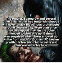 Batman, Joker, and Memes: The Riddler, Scarecrow and several  other villains that had rough childhoods  will never attack the various orphanages  around City than once  they've stepped in when the Joker  intended to blow one up. Batman  was surprised when Joker showed up  on the front steps of Gotham PD beaten  up with the fear toxin in his veins and  Claw marks on his face. Villains have hearts too 😮