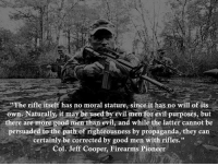 "Memes, Good, and Propaganda: The rifle itself has no moral stature, since it has no will of its  own. Naturally, it may be used by evil men for evil purposes, but  there are more good men than evil, and while the latter cannot be  persuaded to the path of righteousness by propaganda, they can  certainly be corrected by good men with rifles.""  Col. Jeff Cooper, Firearms Pioneer Yep!"