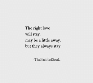 Love Will: The right love  will stay,  may be a little away,  but they always stay  -ThePacifiedSouL