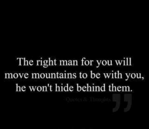 Mountains: The right man for you will  move mountains to be with you,  he won't hide behind them