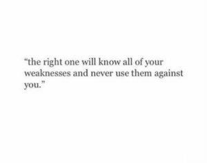 "Never, One, and Will: ""the right one will know all of your  weaknesses and never use them against  you."