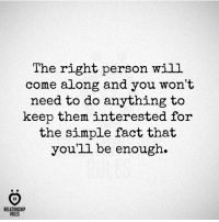 True, Simple, and Will: The right person will  come along and you won't  need to do anything to  keep them interested for  the simple fact that  you'll be enough.  AR  RELATIONSHIP  RULES True.