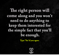 "Memes, Quotes, and 🤖: The right person will  come along and you won't  need to do anything to  keep them interested for  the simple fact that vou'11  be enough.  Type ""Yes' if you agree.  RO  RELATIONSHIP  QUOTES"