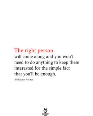 Right Person: The right person  will come along and you won't  need to do anything to keep them  interested for the simple fact  that you'll be enough  -Unknown Author  RELATIONSHIP  RILES