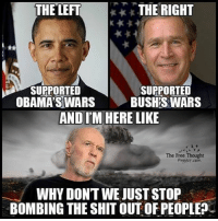 💭 Anyone else agree with George Carlin? ✌️ Join Us: @TheFreeThoughtProject 💭 TheFreeThoughtProject GeorgeCarlin 💭 LIKE our Facebook page & Visit our website for more News and Information. Link in Bio.... 💭 www.TheFreeThoughtProject.com: THE RIGHT  THE LEFT  SUPPORTED  SUPPORTED  OBAMA SWARS  BUSH'S WARS  ANDIM HERE LIKE  The Free Thought  WHY DONTWE JUST STOP  BOMBING THE SHIT OUT OF PEOPLE? 💭 Anyone else agree with George Carlin? ✌️ Join Us: @TheFreeThoughtProject 💭 TheFreeThoughtProject GeorgeCarlin 💭 LIKE our Facebook page & Visit our website for more News and Information. Link in Bio.... 💭 www.TheFreeThoughtProject.com
