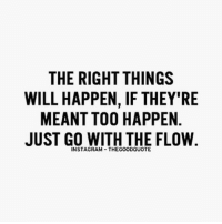 @thegoodquote 🌻: THE RIGHT THINGS  WILL HAPPEN, IF THEY'RE  MEANT TOO HAPPEN  JUST GO WITH THE FLOW.  INSTAGRAM THEGOODQUOTE @thegoodquote 🌻