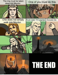 Walk Into Mordor: The ring must be taken  One of you must do this.  deep into Mordor.  One does not simply  Fak rules, t'm Legolas. Excuse me  walk into Mordor.  THE END