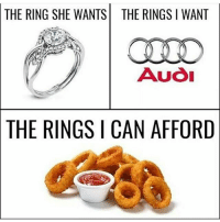 Dank, Dope, and Funny: THE RING SHE WANTSTHE RINGS I WANT  Auo  THE  RINGS I CAN AFFORD I've never had actual onion rings clean memes cleanmemes funny funnymemes humour cleanhumour funnyhumour cleanbreadmemes bread yahhh ugh yay lol cool omg dope dank hashtag