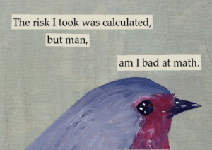 Bad, Target, and Tumblr: The risk I took was calculated  but man,  am I bad at math  1 justnexttotheblues: depressionlemon:  tostadasheep:  candycorned:  pugnacious-behavior:  vvhaleshark:  what did this bird do  I wish i had context on this  here u go    I don't think the contexts helps in this case.   I've been collecting these for a while so here are all the ones you missed  I've had the'I'd sell you to Satan for one corn chip' picture saved on my computer for years, and I have NEVER SEEN THE REST OF THESE.  I'm so pleased.