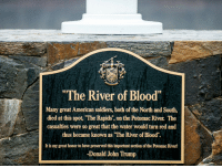 "Donald Trump, Soldiers, and Tumblr: ""The River of Blood""  Many great American soldiers, both of the North and South,  died at this spot, The Rapids"", on the Potomac River. The  casualties were so great that the water would turn red and  thus became known as ""The River of Blood"".  It is my great honor to have preserved this important section of the Potomac River!  -Donald John Trump <p><a href=""http://memehumor.net/post/165010028253/this-is-a-plaque-on-a-golf-course-owned-by-donald"" class=""tumblr_blog"">memehumor</a>:</p>  <blockquote><p>This is a plaque on a golf course owned by Donald Trump. When multiple historians researched this battle, they concluded that it never happened. His response…""How would they know. Were they there?""</p></blockquote>"