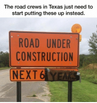 Accurate anywhere in Texas.: The road crews in Texas just need to  start putting these up instead.  ROAD UNDER  CONSTRUCTION  NEXT 6 YEA Accurate anywhere in Texas.