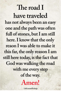 God, Memes, and Today: The road I  have traveled  has not always been an easy  one and the path was often  full of stones, but I am still  here. I know that the only  reaon I was able to make it  this far, the only reason I am  still here today, is the fact that  God was walking the road  with me every step  of the way.  Amen!  LifeLearnedFeelings <3