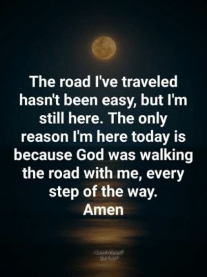 love myself: The road I've traveled  hasn't been easy, but I'm  still here. The only  reason I'm here today is  because God was walking  the road with me, every  step of the way.  Amen  Love Myself  Do You?