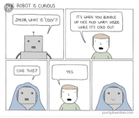 "<p>It's the small things that count</p>: THE ROBOT IS CURIOUS  ITS WHEN YOU BUNDLE  UP NICE AND WARM INSIDE  WHILE ITS COLD OUT  JACDB, WHAT IS CO2Y""?  LIKE THIS?  YES  poorlydrawnlines.com <p>It's the small things that count</p>"