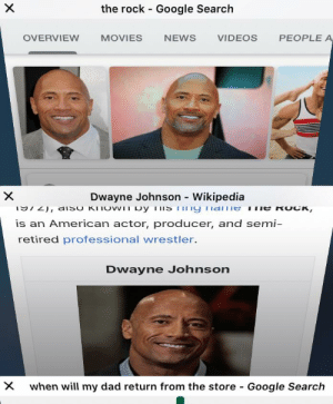 Dad, Dwayne Johnson, and Google: the rock Google Search  OVERVIEW  MOVIES  VIDEOS  PEOPLE A  NEWS  Dwayne Johnson Wikipedia  X  972), disO KNOW py ls Tny Tname ii e RoCK,  is an American actor, producer, and semi-  retired professional wrestler.  Dwayne Johnson  when will my dad return from the store  X  Google Search  x Isn't it neat how they look so alike