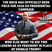 Donald Trump, Memes, and The Rock: THE ROCK HAS OFFICIALLY BEEN  FIELD FOR 2020 US PRESIDENTIAL  CAMPAIGN  BACK  BENCHERS  WHO ELSE WANT TO SEE THIS  LEGEND AS US PRESIDENT IN PLACE  OF DONALD TRUMP?