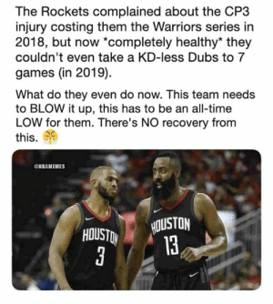 What does Rockets Nation do next?: The Rockets complained about the CP3  injury costing them the Warriors series in  2018, but now *completely healthy* they  couldn't even take a KD-less Dubs to 7  games (in 2019)  What do they even do now. This team needs  to BLOW it up, this has to be an all-time  LOW for them. There's NO recovery from  this.  NBAMEMES  HOUSTON  13 What does Rockets Nation do next?
