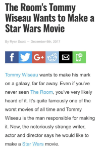 """Apparently, Disney, and Love: The Room's Tommy  Wiseau Wants to Make a  Star Wars Movie  By Ryan Scott - December 6th, 2017  SMS  G+  Tommy Wiseau wants to make his mark  on a galaxy, far far away. Even if you've  never seen The Room, you've very likely  heard of it. It's quite famously one of the  worst movies of all time and Tommy  Wiseau is the man responsible for making  it. Now, the notoriously strange writer,  actor and director says he would like to  make a Star Wars movie <p><a href=""""http://handthigh.tumblr.com/post/168828445234/libertarirynn-cisnowflake-cherryliqor-i"""" class=""""tumblr_blog"""">handthigh</a>:</p>  <blockquote><p><a href=""""https://libertarirynn.tumblr.com/post/168824723144/cisnowflake-cherryliqor-i-would-watch-it"""" class=""""tumblr_blog"""">libertarirynn</a>:</p><blockquote> <p><a href=""""http://cisnowflake.tumblr.com/post/168823732931/cherryliqor-i-would-watch-it"""" class=""""tumblr_blog"""">cisnowflake</a>:</p>  <blockquote> <p><a href=""""https://cherryliqor.tumblr.com/post/168277332840"""" class=""""tumblr_blog"""">cherryliqor</a>:</p> <blockquote><figure class=""""tmblr-full"""" data-orig-width=""""467"""" data-orig-height=""""251"""" data-tumblr-attribution=""""jimmyfungus:1fZYK2ap5Eav_iHQQEOEmw:ZiHQTx2M1xB75""""><img src=""""https://78.media.tumblr.com/d825baef5ab71fcea807e28252cd6a35/tumblr_oqk6akcFAc1qksk74o1_500.gifv"""" data-orig-width=""""467"""" data-orig-height=""""251""""/></figure></blockquote>  <p>I would watch it.</p> </blockquote>  <p>""""I am your father""""<br/>""""YOU'RE TEARING ME APART VADER!""""</p> <p>Rey: """"Ben please-""""<br/>Kylo: """"Everybody betray me! I'm fed UP with this WOrold.""""</p> </blockquote> <p>Based on anecdotes from the cast and crew of The Room, while the results are hilarious, the process of makingthe movie we know and love sounds like hell though. Apparently, Wiseau was really difficult to work with as he often said mean things (not sure if it was abuse so I didn't want to say it), don't pay the workers on time and a complete control freak. I don't think the cast and crew of Star Wars will tol"""